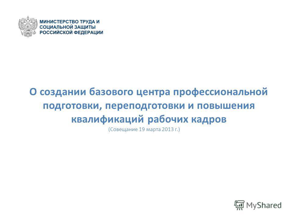 О создании базового центра профессиональной подготовки, переподготовки и повышения квалификаций рабочих кадров (Совещание 19 марта 2013 г.)