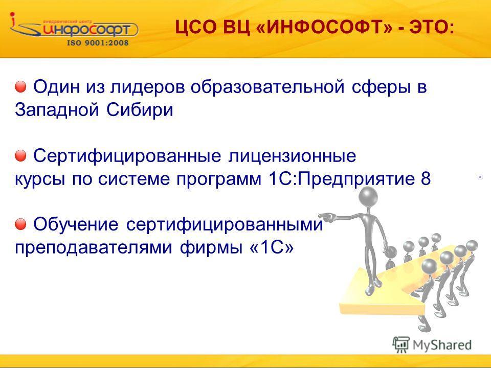 ЦСО ВЦ «ИНФОСОФТ» - ЭТО: Один из лидеров образовательной сферы в Западной Сибири Сертифицированные лицензионные курсы по системе программ 1С:Предприятие 8 Обучение сертифицированными преподавателями фирмы «1С»