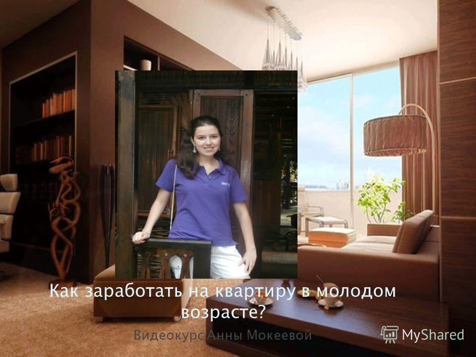 Как заработать на квартиру в молодом возрасте? Видеокурс Анны Мокеевой