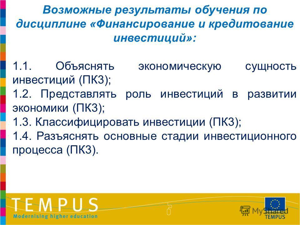 Возможные результаты обучения по дисциплине «Финансирование и кредитование инвестиций»: 1.1. Объяснять экономическую сущность инвестиций (ПК3); 1.2. Представлять роль инвестиций в развитии экономики (ПК3); 1.3. Классифицировать инвестиции (ПК3); 1.4.