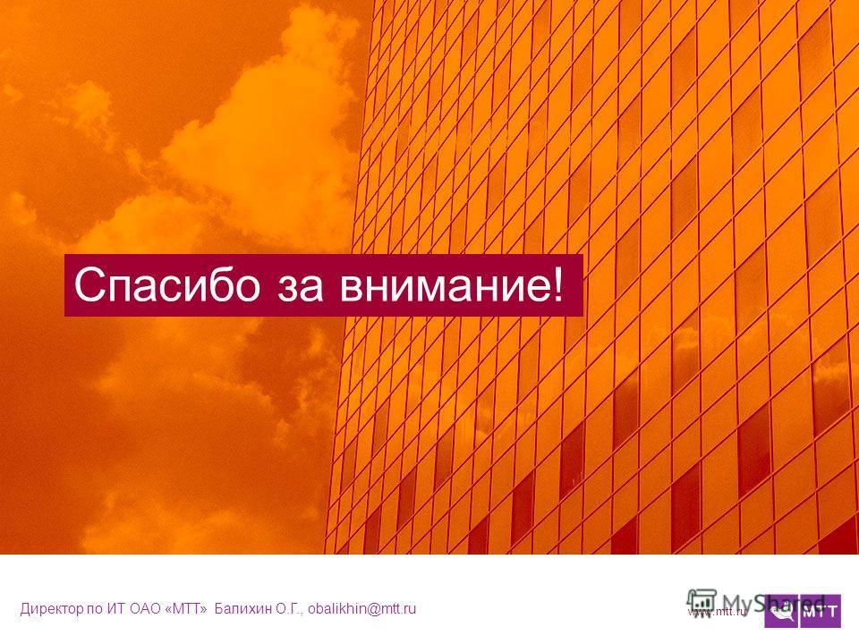 www.mtt.ru Спасибо за внимание! Директор по ИТ ОАО «МТТ» Балихин О.Г., obalikhin@mtt.ru
