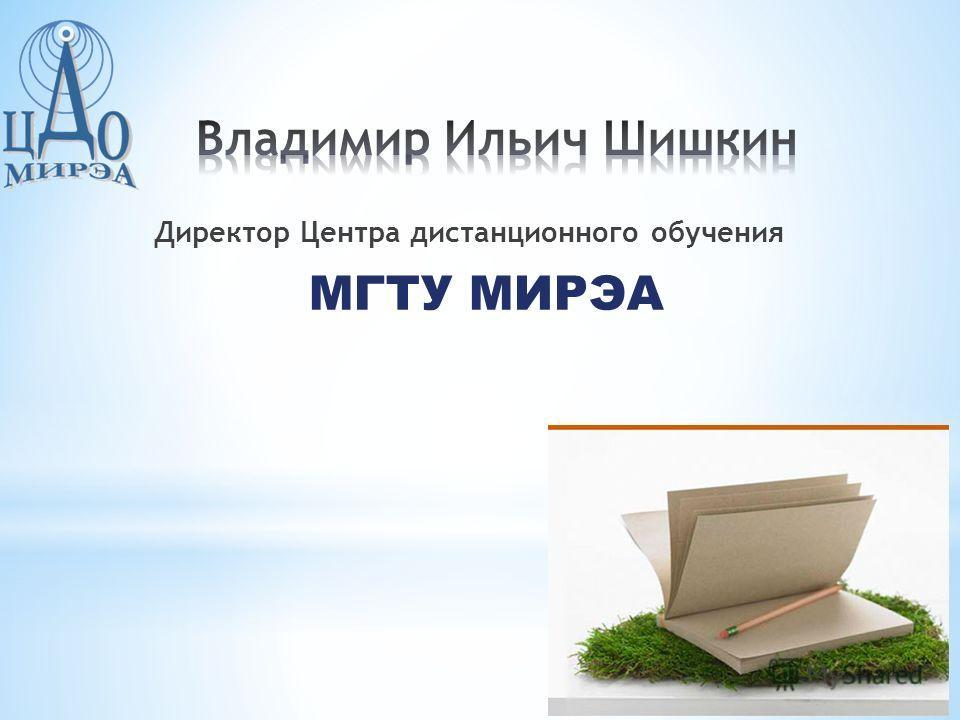 Директор Центра дистанционного обучения МГТУ МИРЭА