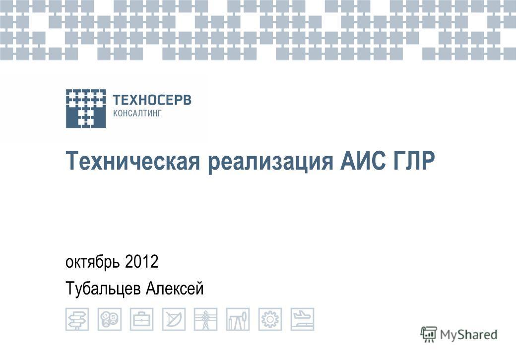Техническая реализация АИС ГЛР октябрь 2012 Тубальцев Алексей