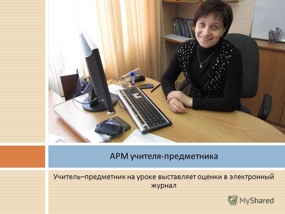 Учитель – предметник на уроке выставляет оценки в электронный журнал АРМ учителя - предметника