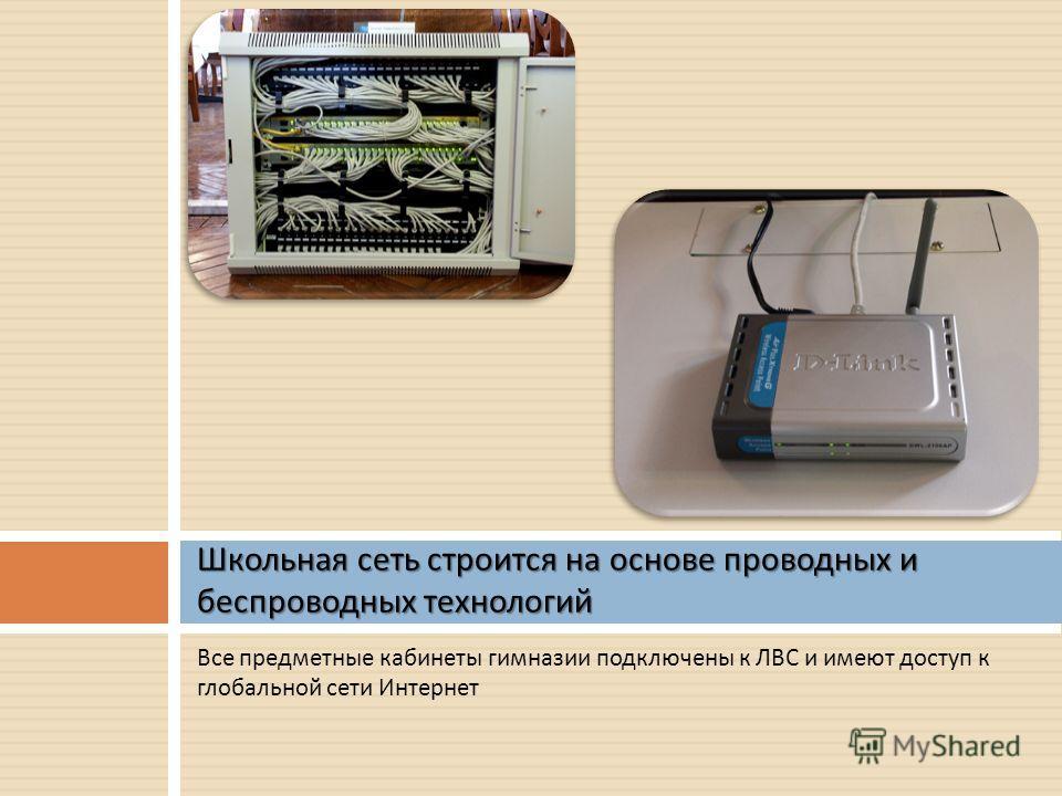 Все предметные кабинеты гимназии подключены к ЛВС и имеют доступ к глобальной сети Интернет Школьная сеть строится на основе проводных и беспроводных технологий
