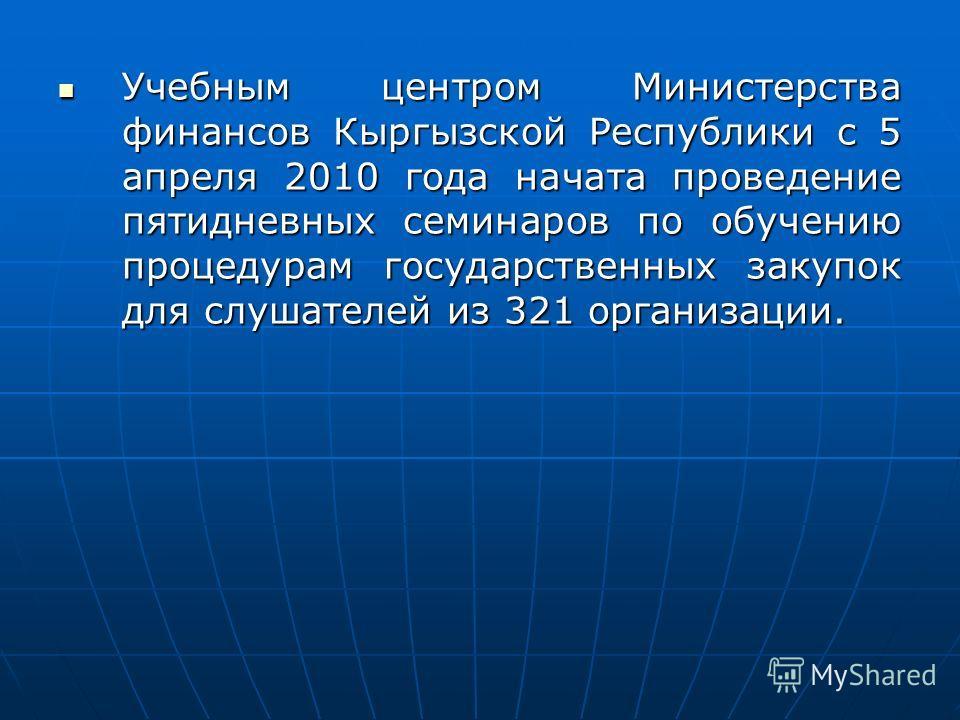 Учебным центром Министерства финансов Кыргызской Республики с 5 апреля 2010 года начата проведение пятидневных семинаров по обучению процедурам государственных закупок для слушателей из 321 организации. Учебным центром Министерства финансов Кыргызско