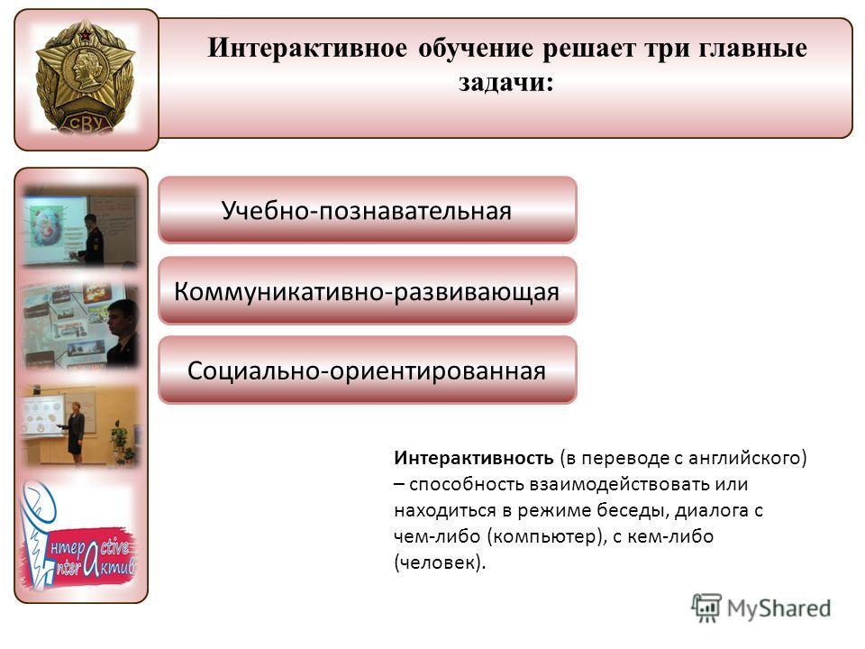 Федеральное государственное образовательное учреждение МО Санкт-Петербургский кадетский корпус Интерактивное обучение решает три главные задачи: Интерактивность (в переводе с английского) – способность взаимодействовать или находиться в режиме беседы