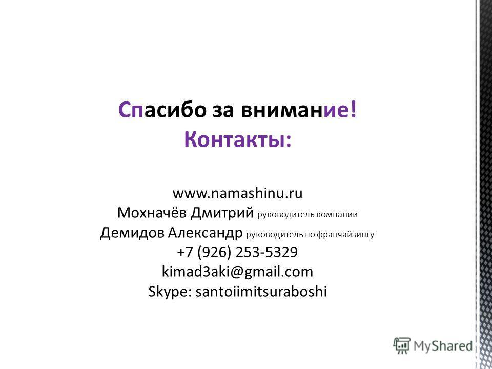 Спасибо за внимание! Контакты: www.namashinu.ru Мохначёв Дмитрий руководитель компании Демидов Александр руководитель по франчайзингу +7 (926) 253-5329 kimad3aki@gmail.com Skype: santoiimitsuraboshi