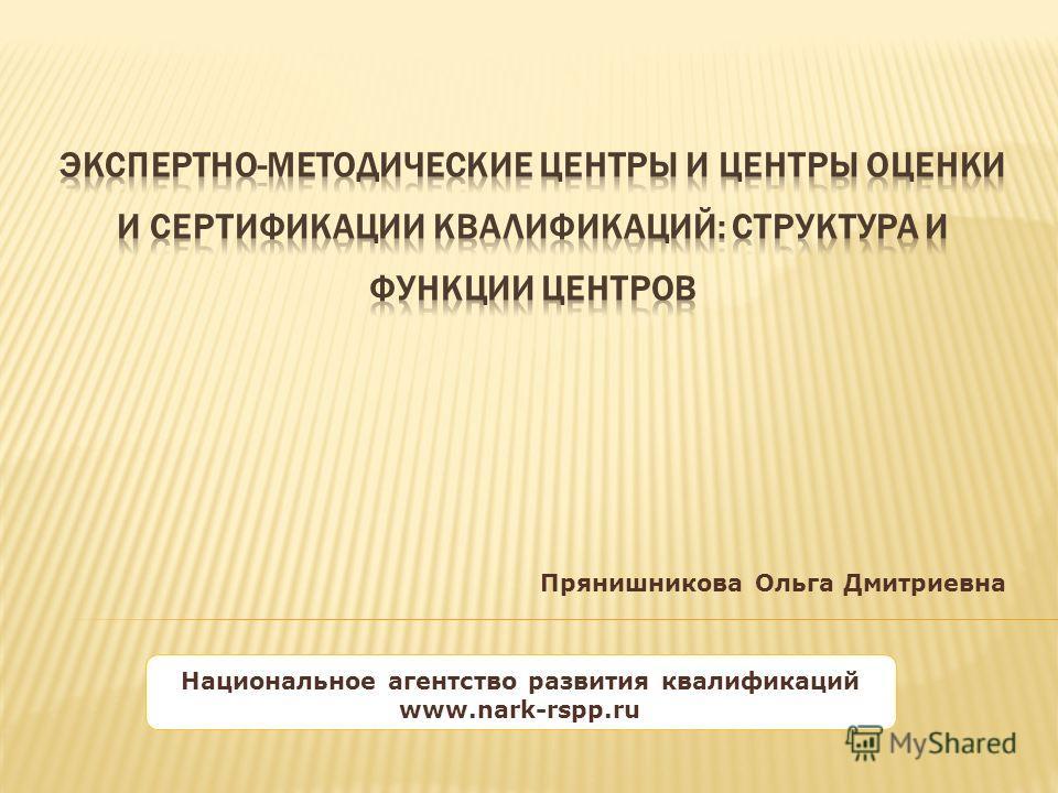 Национальное агентство развития квалификаций www.nark-rspp.ru Прянишникова Ольга Дмитриевна