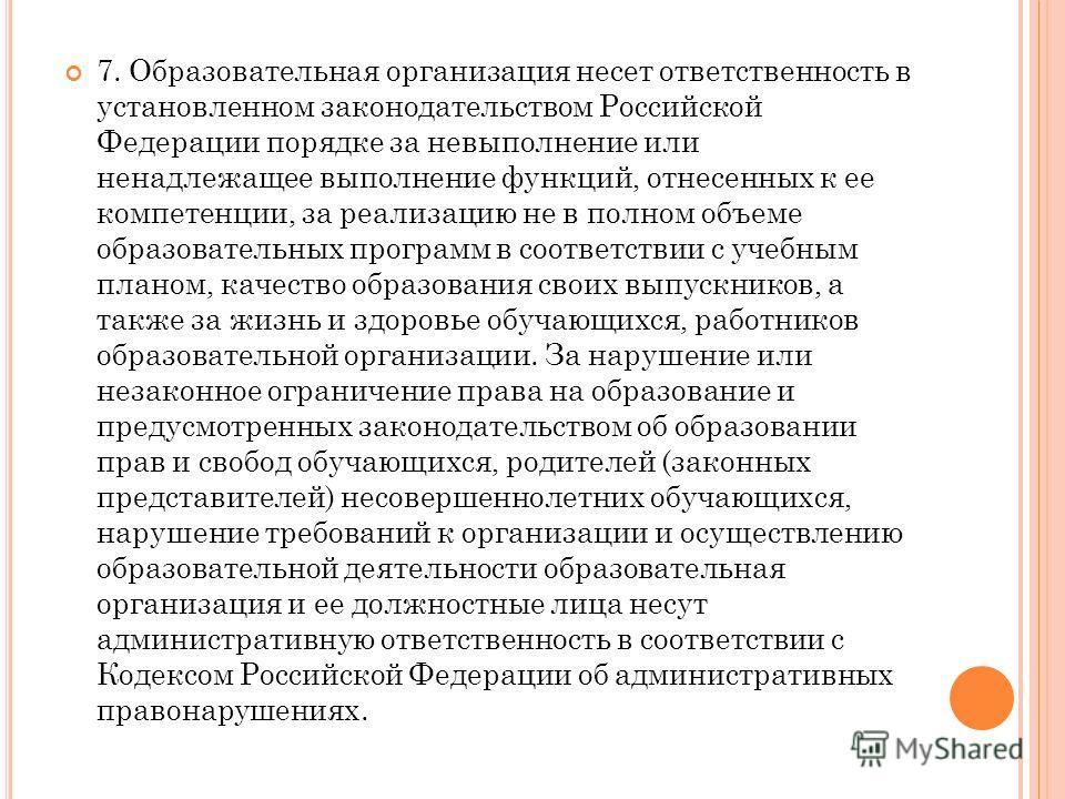 7. Образовательная организация несет ответственность в установленном законодательством Российской Федерации порядке за невыполнение или ненадлежащее выполнение функций, отнесенных к ее компетенции, за реализацию не в полном объеме образовательных про