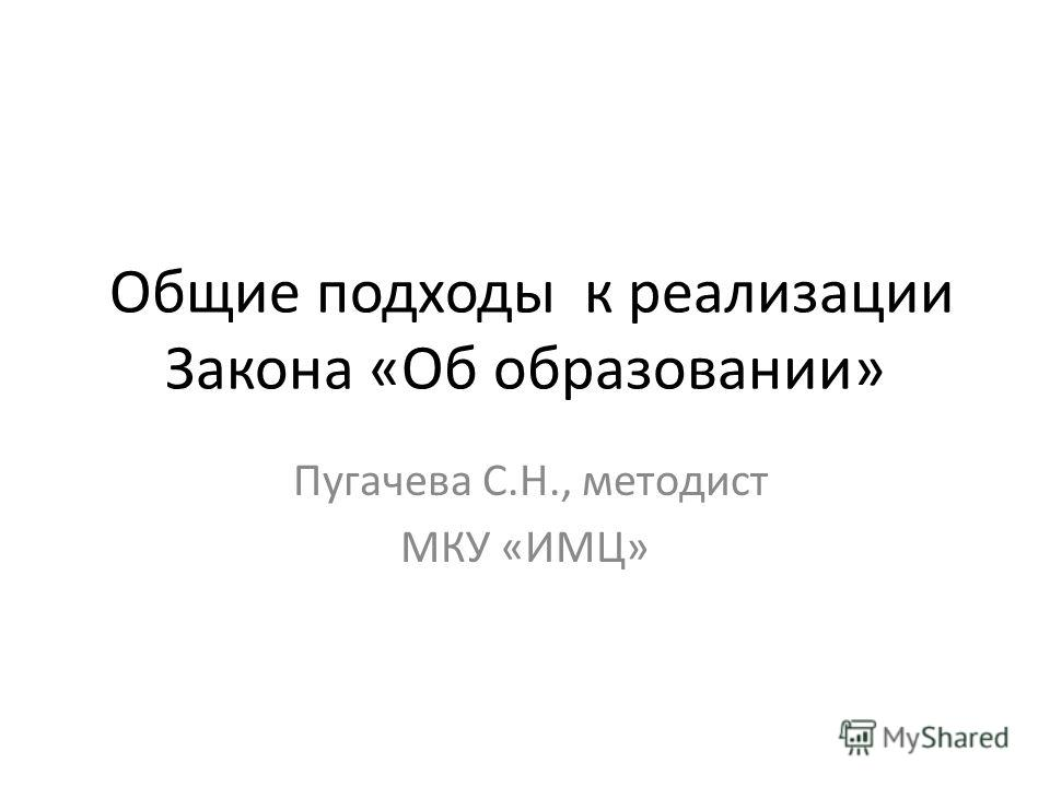 Общие подходы к реализации Закона «Об образовании» Пугачева С.Н., методист МКУ «ИМЦ»