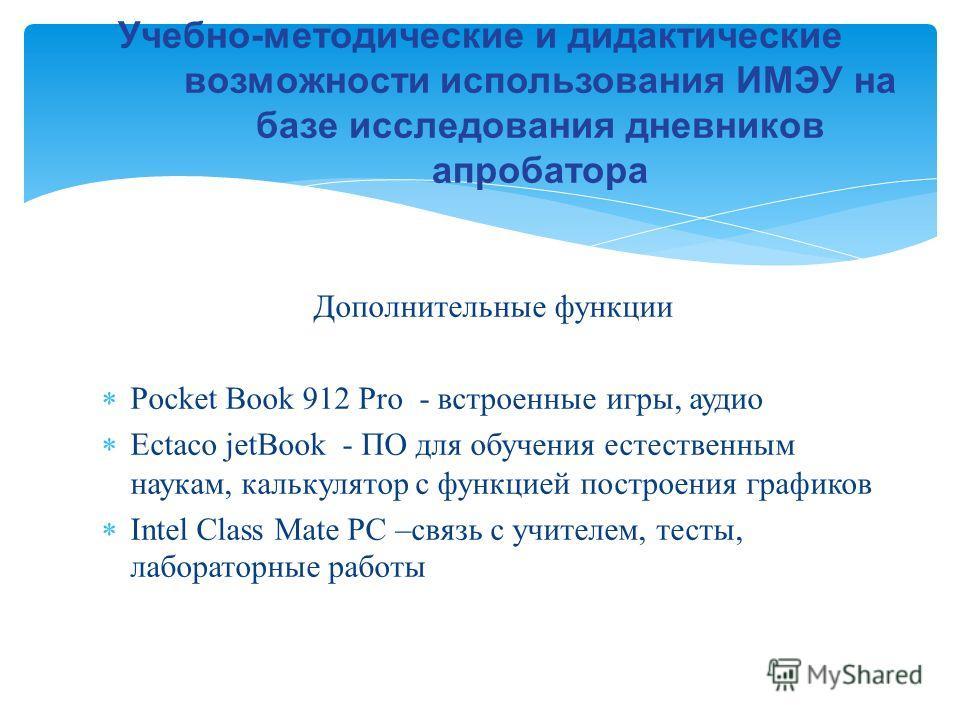 Дополнительные функции Pocket Book 912 Pro - встроенные игры, аудио Ectaco jetBook - ПО для обучения естественным наукам, калькулятор с функцией построения графиков Intel Class Mate PC –связь с учителем, тесты, лабораторные работы
