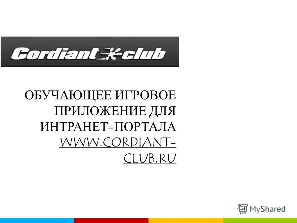 ОБУЧАЮЩЕЕ ИГРОВОЕ ПРИЛОЖЕНИЕ ДЛЯ ИНТРАНЕТ-ПОРТАЛА WWW.CORDIANT- CLUB.RU