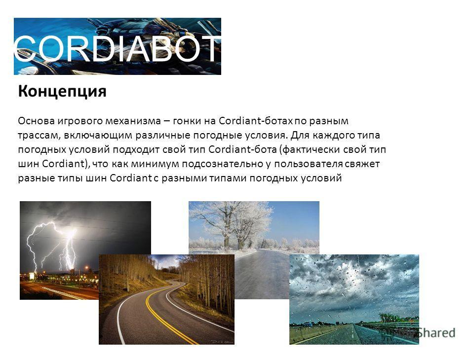 Концепция Основа игрового механизма – гонки на Cordiant-ботах по разным трассам, включающим различные погодные условия. Для каждого типа погодных условий подходит свой тип Cordiant-бота (фактически свой тип шин Cordiant), что как минимум подсознатель