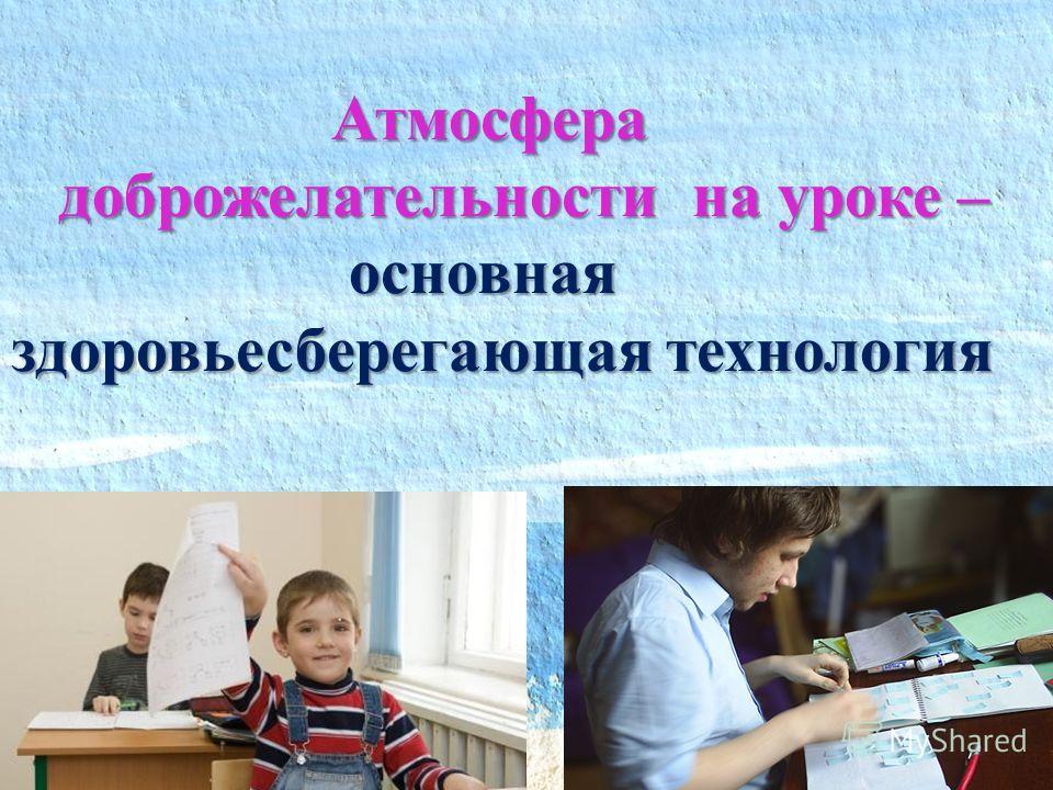 Атмосфера доброжелательности на уроке – доброжелательности на уроке – основная здоровьесберегающая технология основная здоровьесберегающая технология