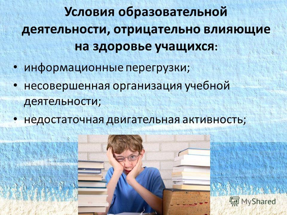 Условия образовательной деятельности, отрицательно влияющие на здоровье учащихся : информационные перегрузки; несовершенная организация учебной деятельности; недостаточная двигательная активность;