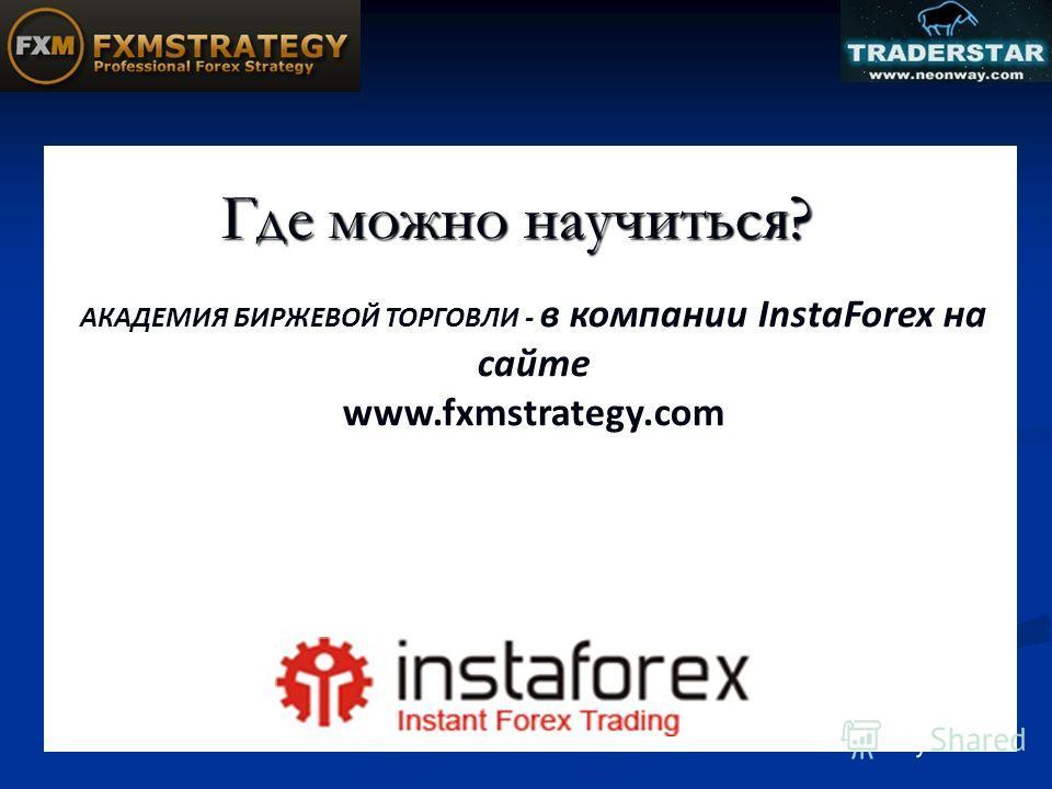 Где можно научиться? АКАДЕМИЯ БИРЖЕВОЙ ТОРГОВЛИ - в компании InstaForex на сайте www.fxmstrategy.com