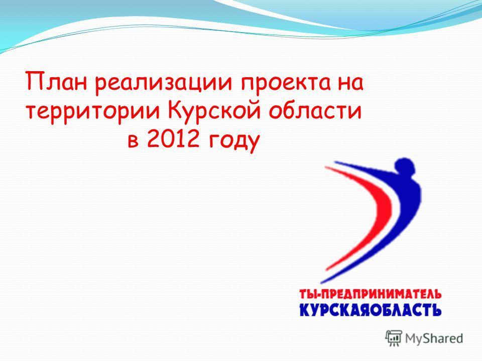 План реализации проекта на территории Курской области в 2012 году