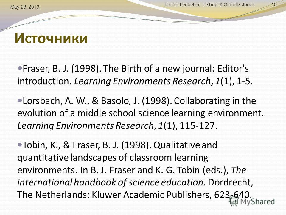 Источники Fraser, B. J. (1998). The Birth of a new journal: Editor's introduction. Learning Environments Research, 1(1), 1-5. Lorsbach, A. W., & Basolo, J. (1998). Collaborating in the evolution of a middle school science learning environment. Learni