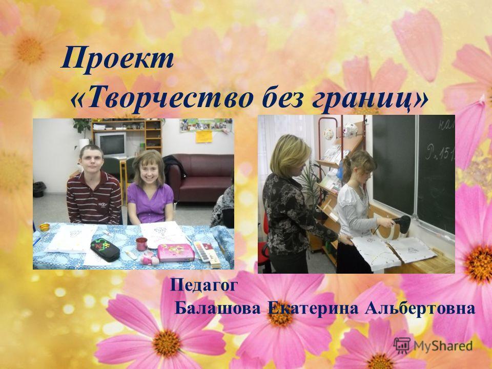Проект «Творчество без границ» Педагог Балашова Екатерина Альбертовна