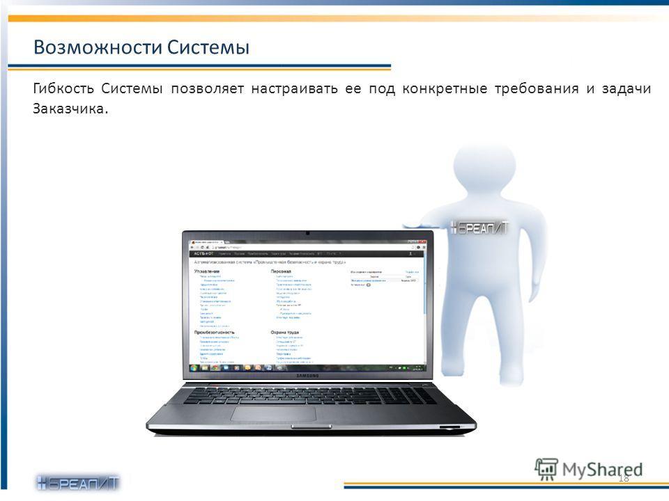 Гибкость Системы позволяет настраивать ее под конкретные требования и задачи Заказчика. Возможности Системы 18