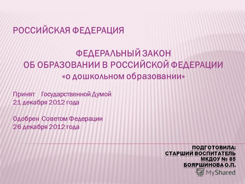 РОССИЙСКАЯ ФЕДЕРАЦИЯ ФЕДЕРАЛЬНЫЙ ЗАКОН ОБ ОБРАЗОВАНИИ В РОССИЙСКОЙ ФЕДЕРАЦИИ «о дошкольном образовании» Принят Государственной Думой 21 декабря 2012 года Одобрен Советом Федерации 26 декабря 2012 года
