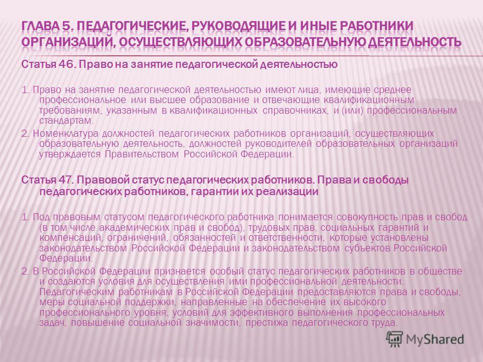 Статья 46. Право на занятие педагогической деятельностью 1. Право на занятие педагогической деятельностью имеют лица, имеющие среднее профессиональное или высшее образование и отвечающие квалификационным требованиям, указанным в квалификационных спра