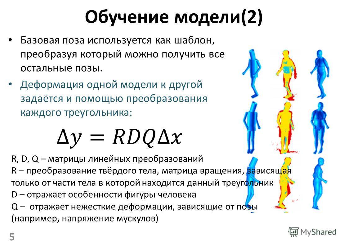 Обучение модели(2) Базовая поза используется как шаблон, преобразуя который можно получить все остальные позы. Деформация одной модели к другой задаётся и помощью преобразования каждого треугольника: 5 R, D, Q – матрицы линейных преобразований R – пр