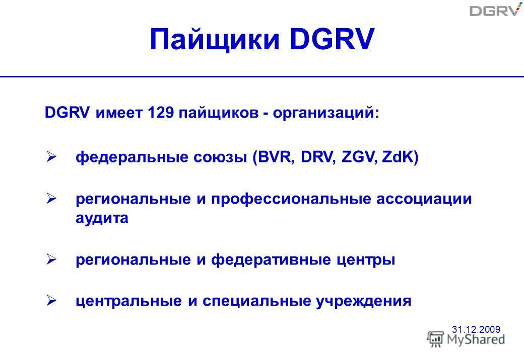 Пайщики DGRV федеральные союзы (BVR, DRV, ZGV, ZdK) региональные и профессиональные ассоциации аудита региональные и федеративные центры центральные и специальные учреждения DGRV имеет 129 пайщиков - организаций: 31.12.2009