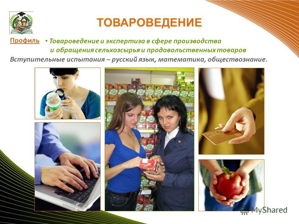 ТОВАРОВЕДЕНИЕ Товароведение и экспертиза в сфере производства и обращения сельхозсырья и продовольственных товаров Профиль Вступительные испытания – русский язык, математика, обществознание.