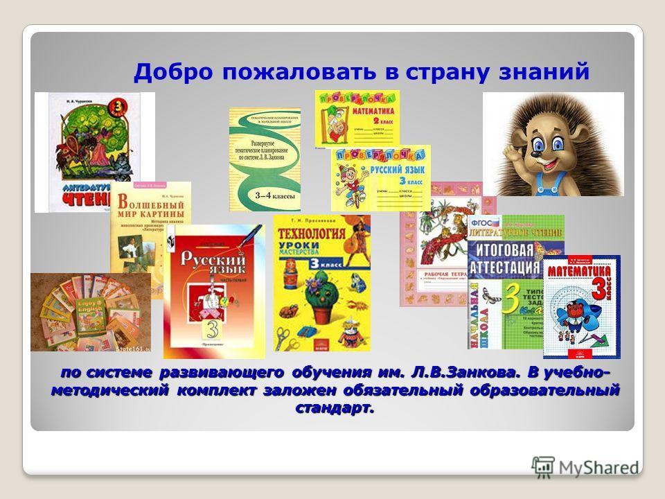 по системе развивающего обучения им. Л.В.Занкова. В учебно- методический комплект заложен обязательный образовательный стандарт. Добро пожаловать в страну знаний