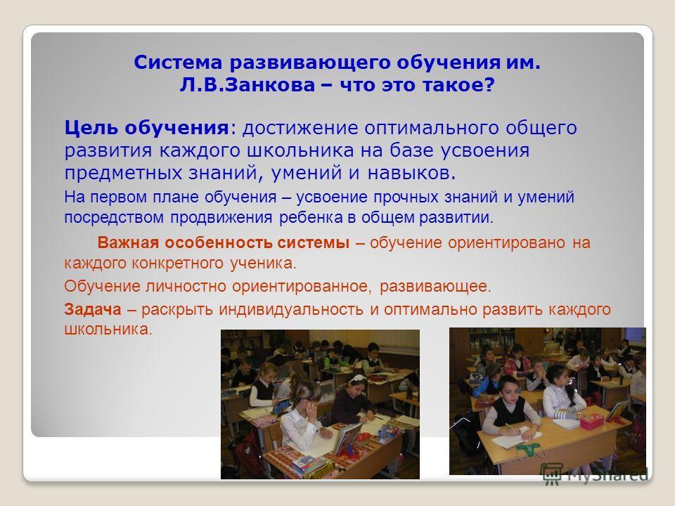 Система развивающего обучения им. Л.В.Занкова – что это такое? Цель обучения: достижение оптимального общего развития каждого школьника на базе усвоения предметных знаний, умений и навыков. На первом плане обучения – усвоение прочных знаний и умений