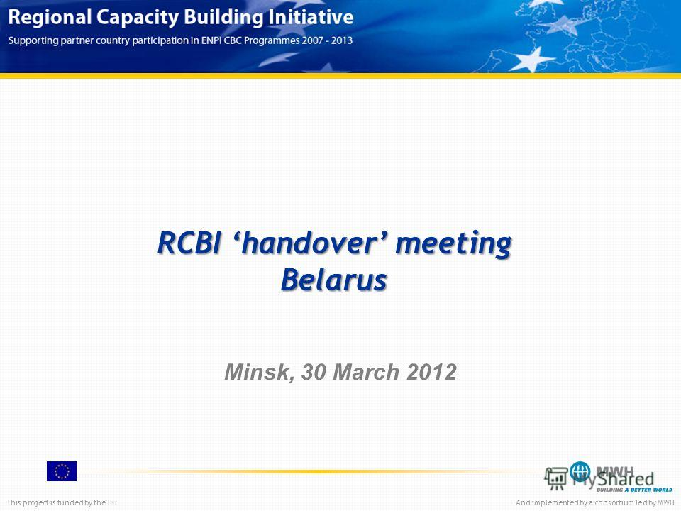This project is funded by the EUAnd implemented by a consortium led by MWH RCBI handover meeting Belarus Minsk, 30 March 2012