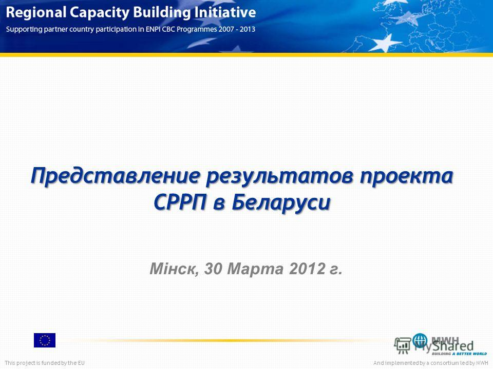 This project is funded by the EUAnd implemented by a consortium led by MWH Представление результатов проекта СРРП в Беларуси Мінск, 30 Марта 2012 г.