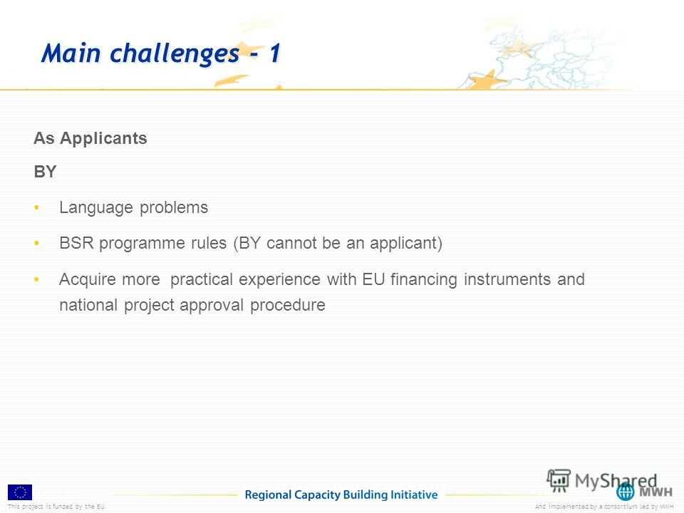 This project is funded by the EUAnd implemented by a consortium led by MWH Main challenges - 1 As Applicants BY Language problems BSR programme rules (BY cannot be an applicant) Acquire more practical experience with EU financing instruments and nati