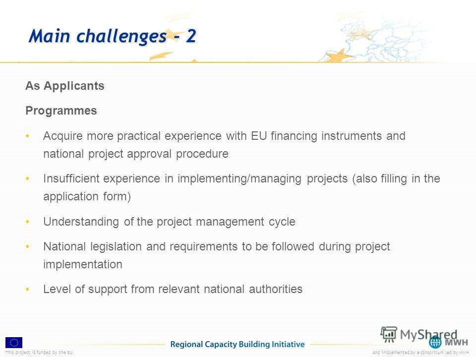 This project is funded by the EUAnd implemented by a consortium led by MWH Main challenges - 2 As Applicants Programmes Acquire more practical experience with EU financing instruments and national project approval procedure Insufficient experience in