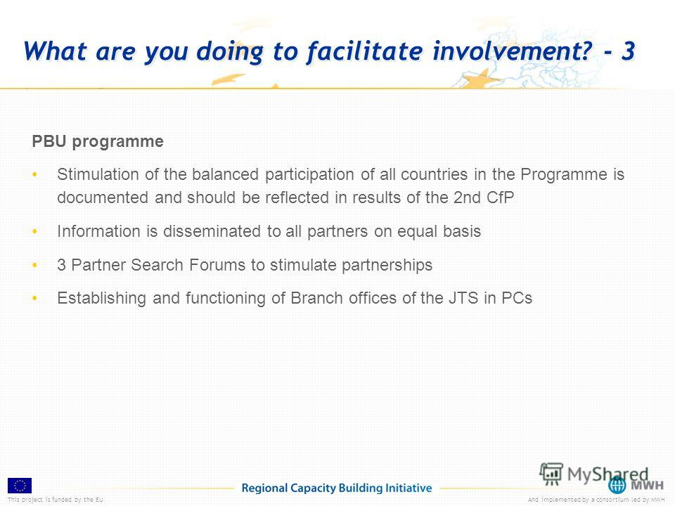 This project is funded by the EUAnd implemented by a consortium led by MWH What are you doing to facilitate involvement? - 3 PBU programme Stimulation of the balanced participation of all countries in the Programme is documented and should be reflect