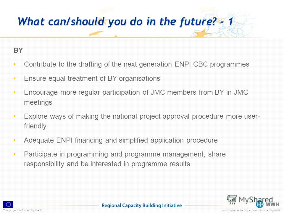 This project is funded by the EUAnd implemented by a consortium led by MWH What can/should you do in the future? - 1 BY Contribute to the drafting of the next generation ENPI CBC programmes Ensure equal treatment of BY organisations Encourage more re