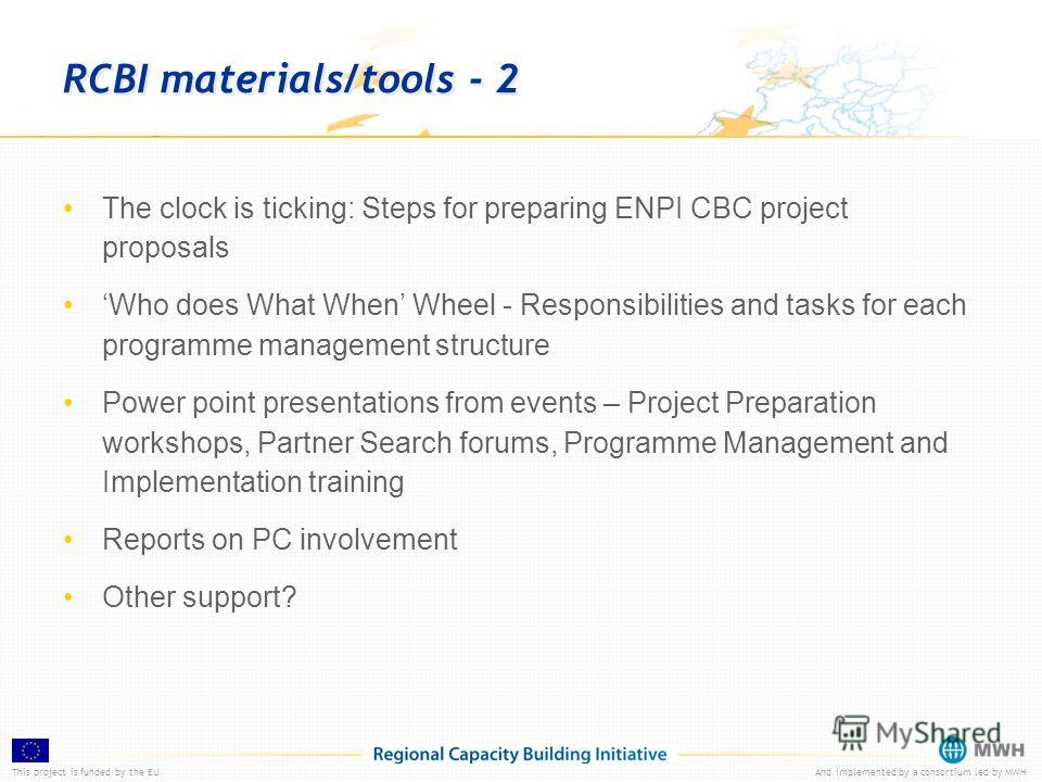 This project is funded by the EUAnd implemented by a consortium led by MWH RCBI materials/tools - 2 The clock is ticking: Steps for preparing ENPI CBC project proposals Who does What When Wheel - Responsibilities and tasks for each programme manageme