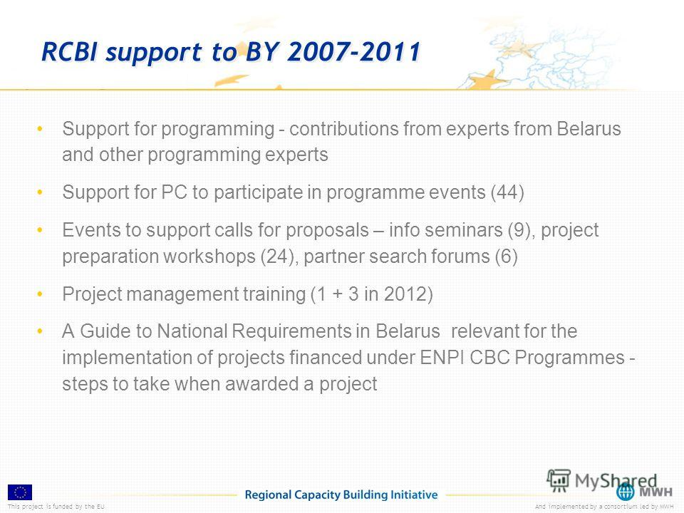 This project is funded by the EUAnd implemented by a consortium led by MWH RCBI support to BY 2007-2011 Support for programming - contributions from experts from Belarus and other programming experts Support for PC to participate in programme events