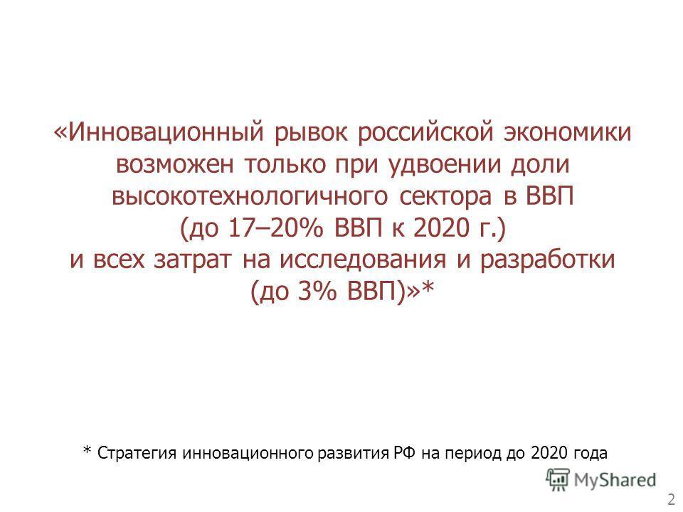 «Инновационный рывок российской экономики возможен только при удвоении доли высокотехнологичного сектора в ВВП (до 17–20% ВВП к 2020 г.) и всех затрат на исследования и разработки (до 3% ВВП)»* 2 * Стратегия инновационного развития РФ на период до 20