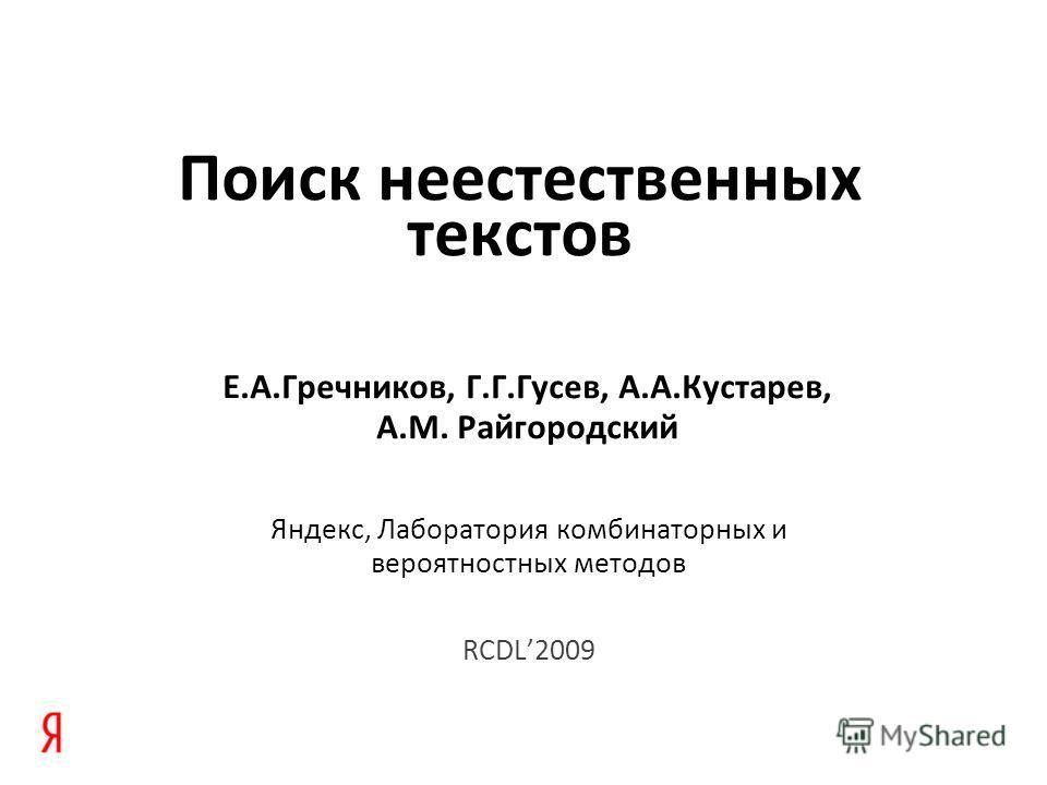 Поиск неестественных текстов Е.А.Гречников, Г.Г.Гусев, А.А.Кустарев, А.М. Райгородский Яндекс, Лаборатория комбинаторных и вероятностных методов RCDL2009