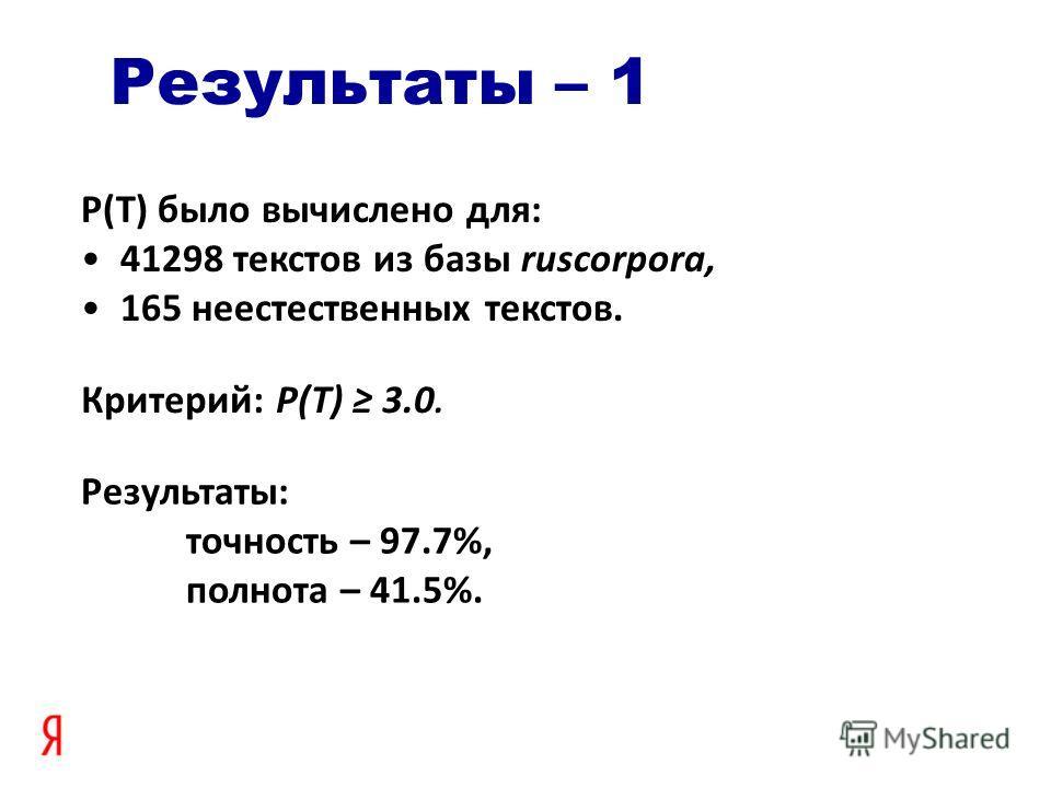 Результаты – 1 P(T) было вычислено для: 41298 текстов из базы ruscorpora, 165 неестественных текстов. Результаты: точность – 97.7%, полнота – 41.5%. Критерий: P(T) 3.0.