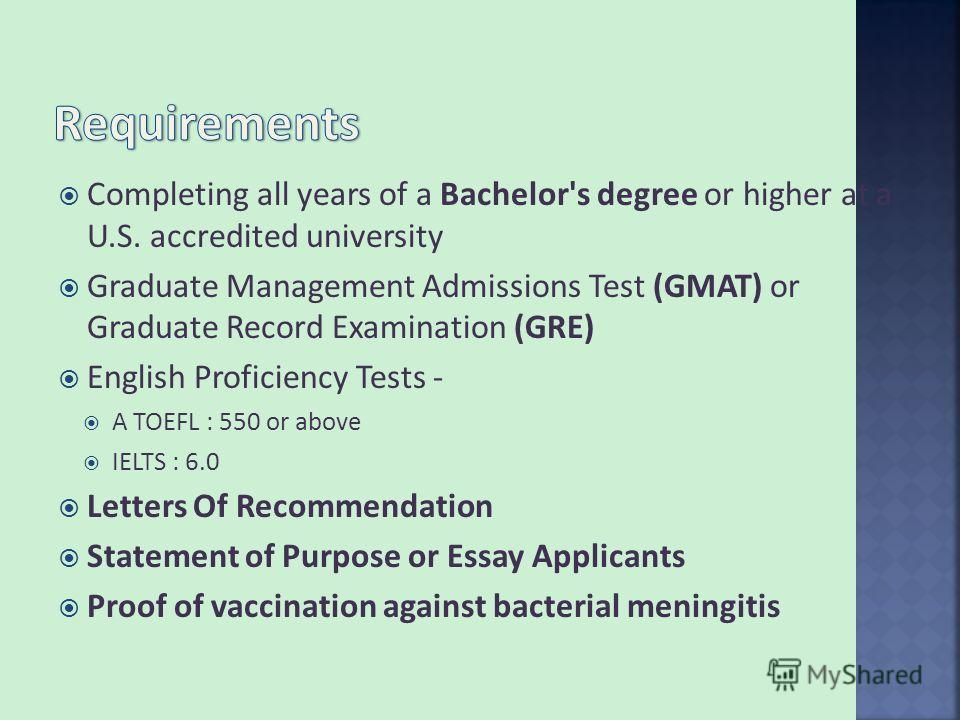 Completing all years of a Bachelor's degree or higher at a U.S. accredited university Graduate Management Admissions Test (GMAT) or Graduate Record Examination (GRE) English Proficiency Tests - A TOEFL : 550 or above IELTS : 6.0 Letters Of Recommenda