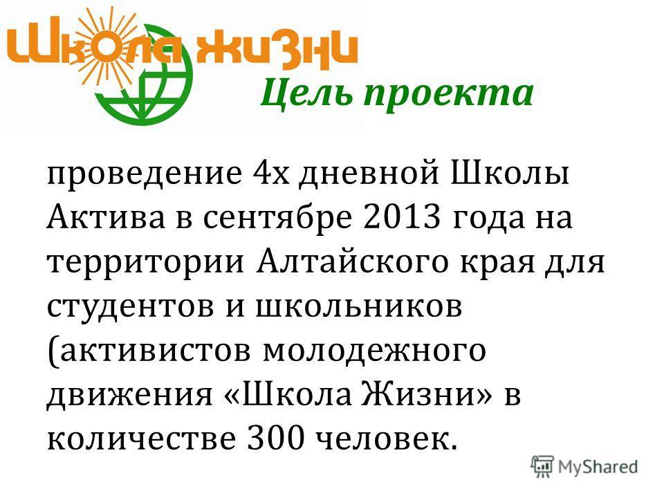 проведение 4х дневной Школы Актива в сентябре 2013 года на территории Алтайского края для студентов и школьников (активистов молодежного движения «Школа Жизни» в количестве 300 человек. Цель проекта