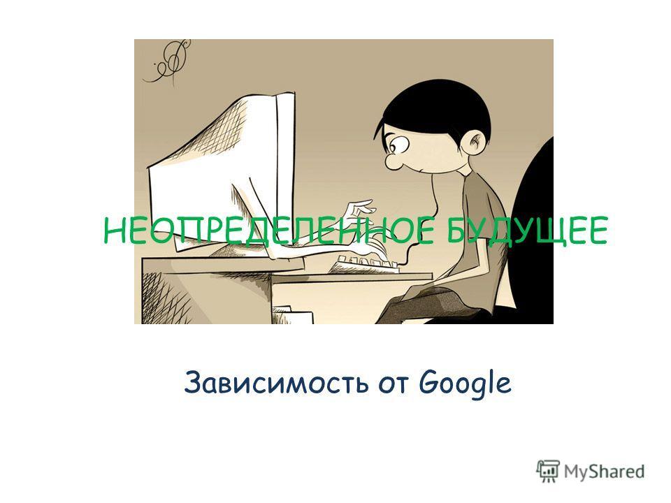 Зависимость от Google НЕОПРЕДЕЛЕННОЕ БУДУЩЕЕ