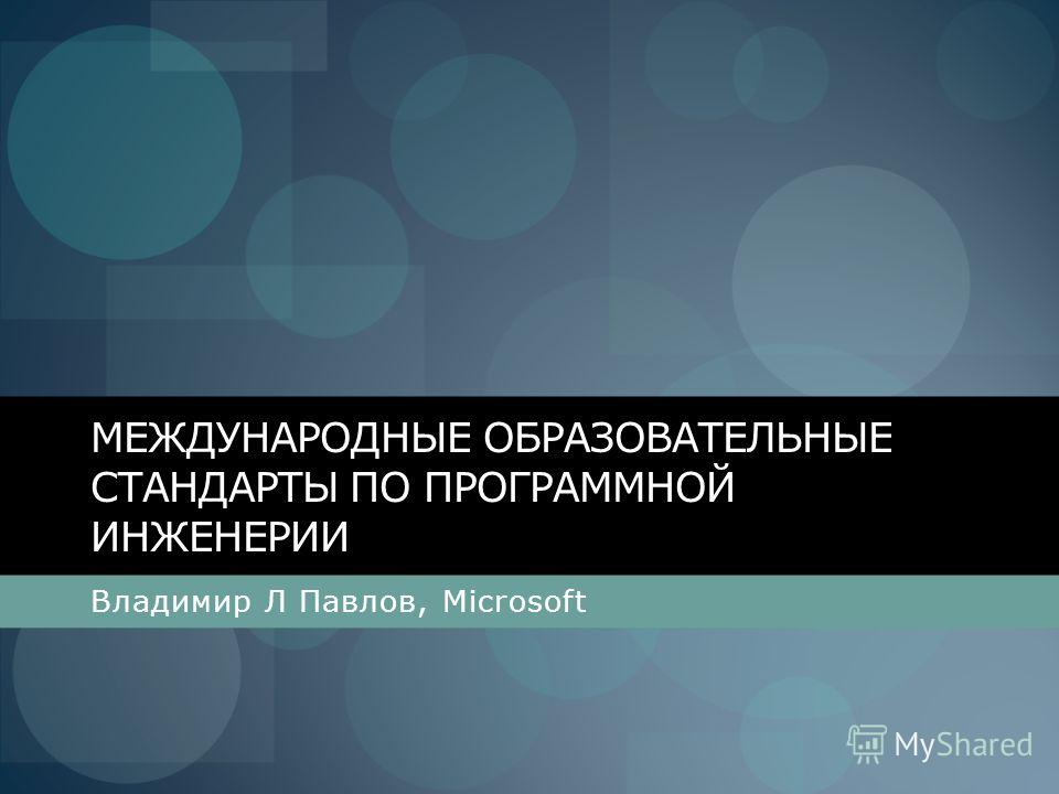 МЕЖДУНАРОДНЫЕ ОБРАЗОВАТЕЛЬНЫЕ СТАНДАРТЫ ПО ПРОГРАММНОЙ ИНЖЕНЕРИИ Владимир Л Павлов, Microsoft
