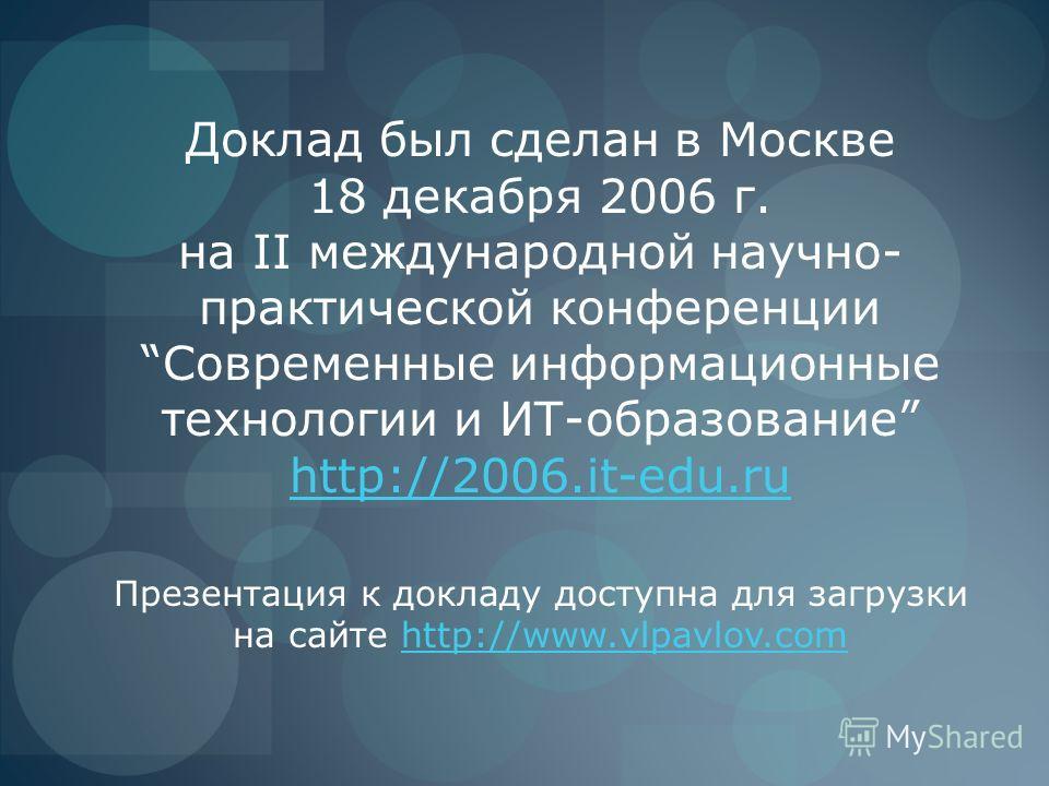 Доклад был сделан в Москве 18 декабря 2006 г. на II международной научно- практической конференцииСовременные информационные технологии и ИТ-образование http://2006.it-edu.ru http://2006.it-edu.ru Презентация к докладу доступна для загрузки на сайте
