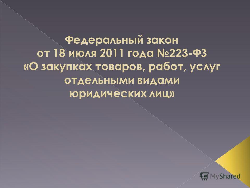 Федеральный закон от 18 июля 2011 года 223-ФЗ «О закупках товаров, работ, услуг отдельными видами юридических лиц»