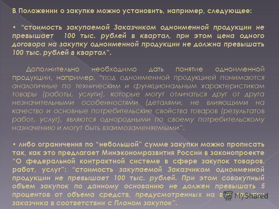 В Положении о закупке можно установить, например, следующее: стоимость закупаемой Заказчиком одноименной продукции не превышает 100 тыс. рублей в квартал, при этом цена одного договора на закупку одноименной продукции не должна превышать 100 тыс. руб